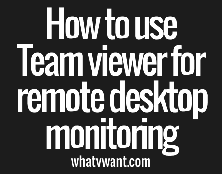 Use Team viewer for remote desktop monitoring